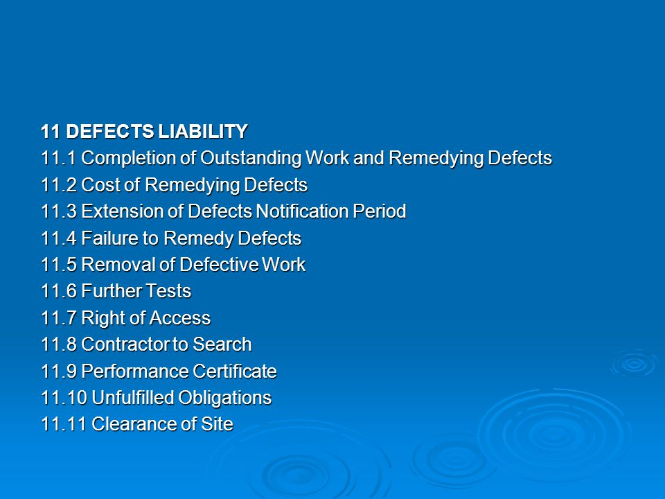 11 DEFECTS LIABILITY 11.1 Completion of Outstanding Work and Remedying Defects 11.2 Cost of Remedying Defects 11.3 Extension of Defects Notification Period 11.4 Failure to Remedy Defects 11.5 Removal of Defective Work 11.6 Further Tests 11.7 Right of Access 11.8 Contractor to Search 11.9 Performance Certificate 11.10 Unfulfilled Obligations 11.11 Clearance of Site