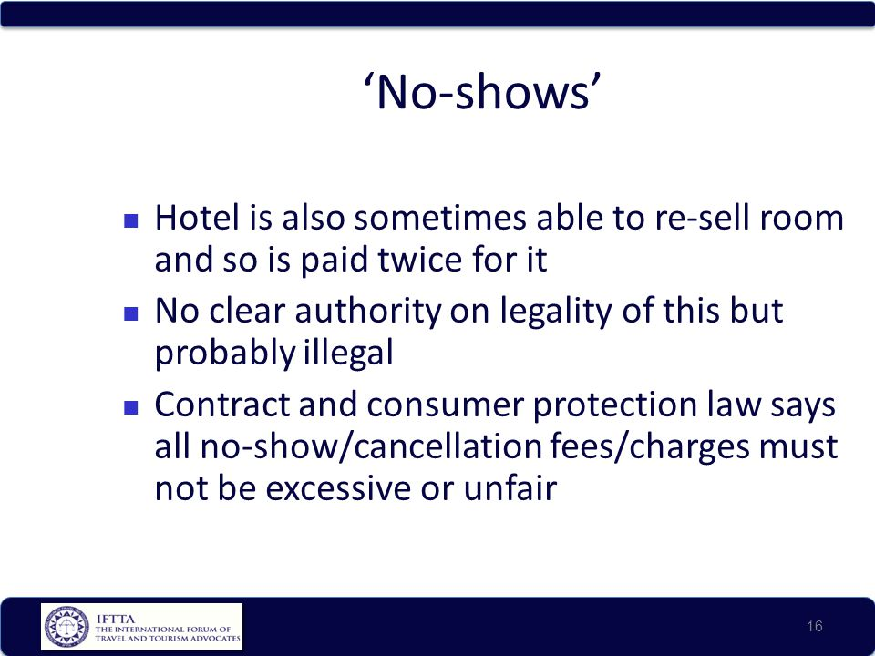 'No-shows' Hotel is also sometimes able to re-sell room and so is paid twice for it. No clear authority on legality of this but probably illegal.