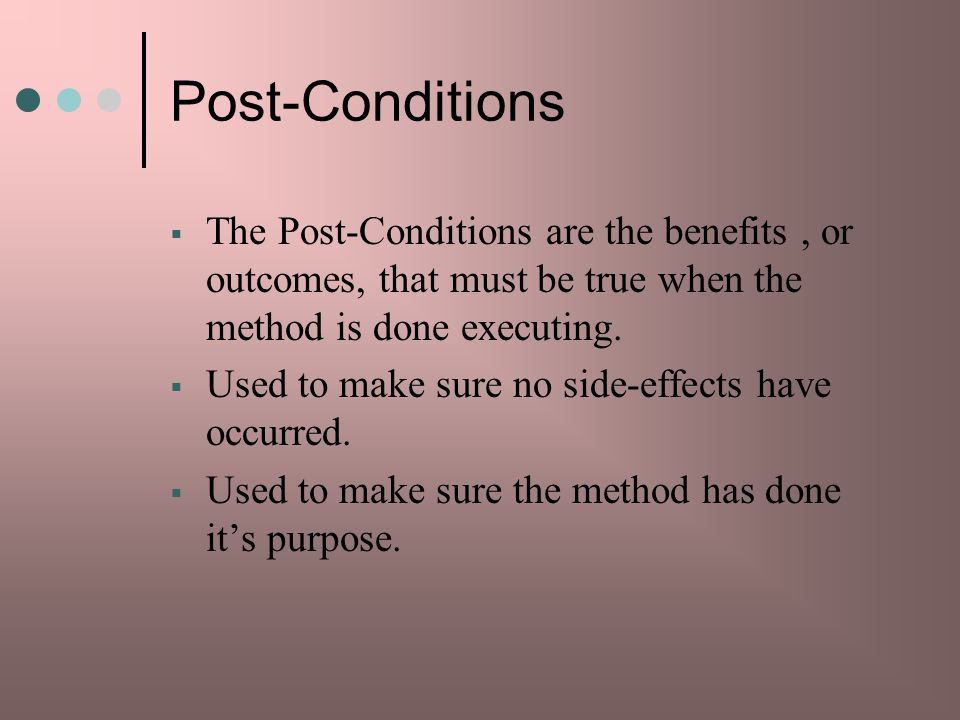 Post-Conditions The Post-Conditions are the benefits , or outcomes, that must be true when the method is done executing.