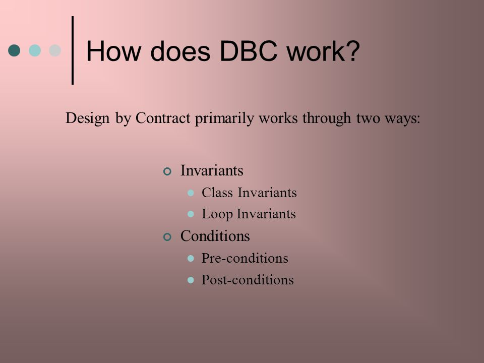 How does DBC work Design by Contract primarily works through two ways: Invariants. Class Invariants.
