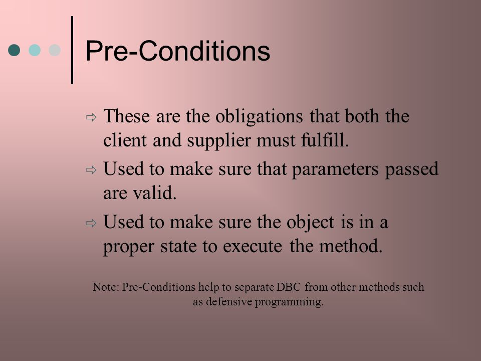 Pre-Conditions These are the obligations that both the client and supplier must fulfill. Used to make sure that parameters passed are valid.
