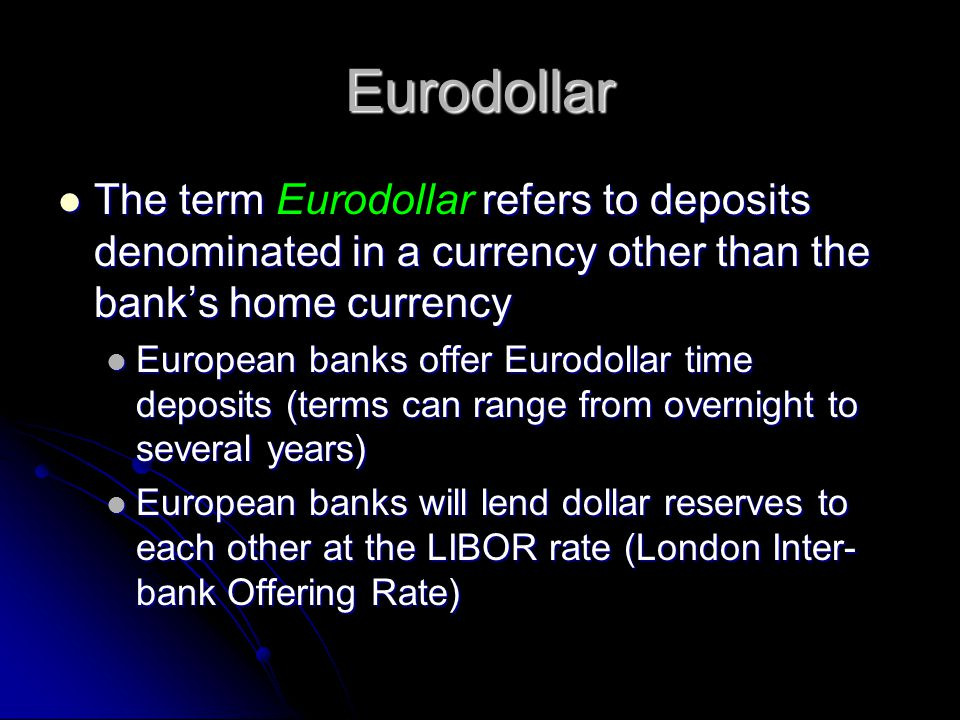 Eurodollar The term Eurodollar refers to deposits denominated in a currency other than the bank's home currency.