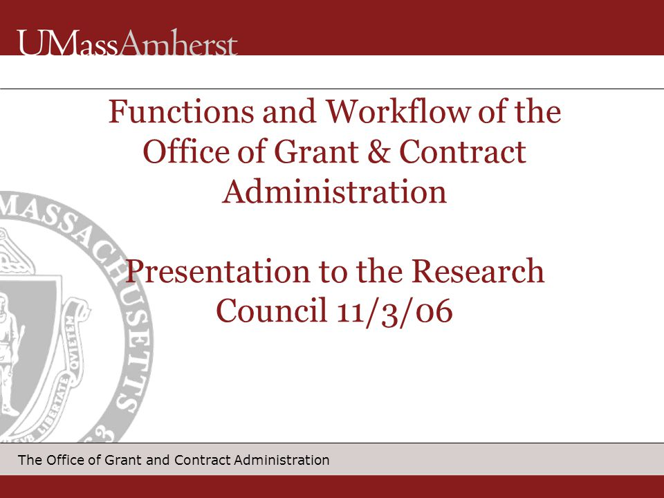 Functions and Workflow of the Office of Grant & Contract Administration Presentation to the Research Council 11/3/06