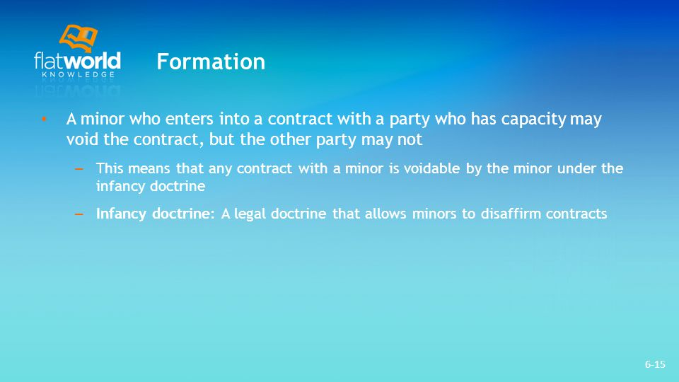 Formation A minor who enters into a contract with a party who has capacity may void the contract, but the other party may not.