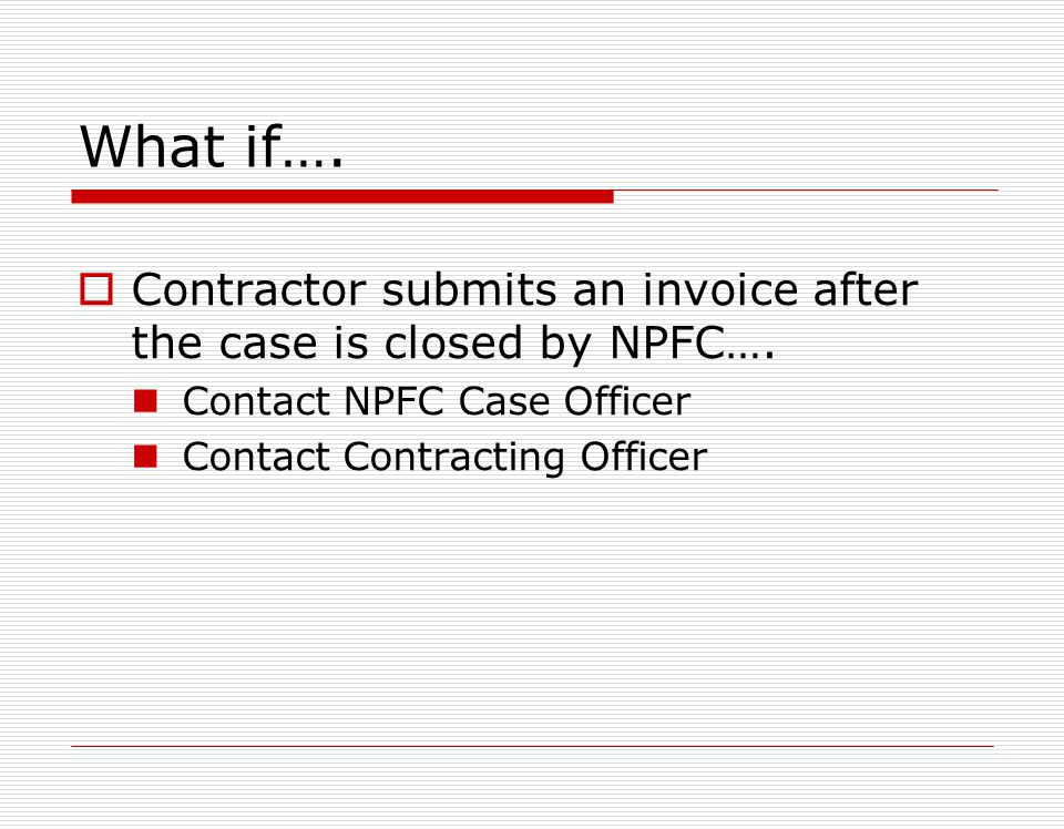 What if…. Contractor submits an invoice after the case is closed by NPFC…. Contact NPFC Case Officer.