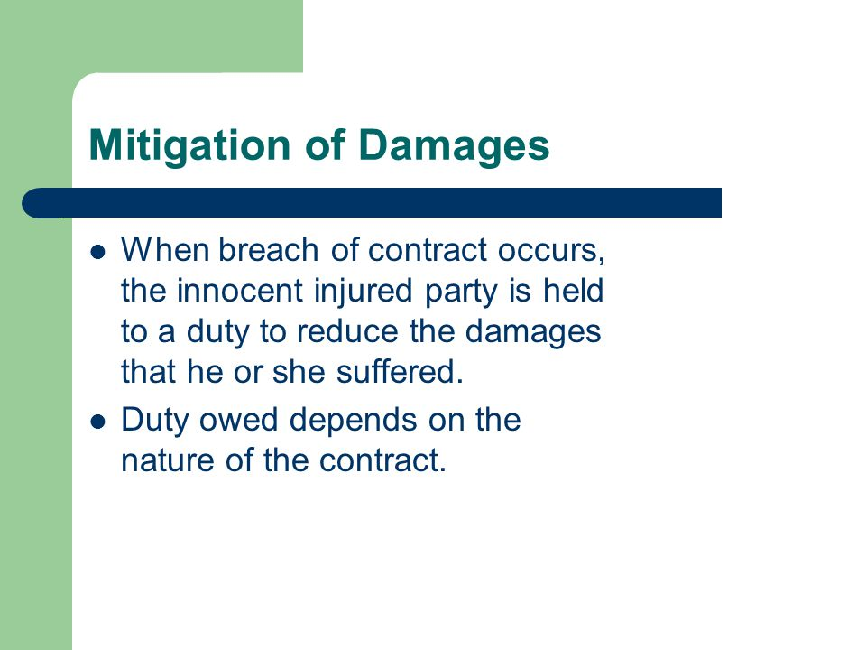 Mitigation of Damages When breach of contract occurs, the innocent injured party is held to a duty to reduce the damages that he or she suffered.