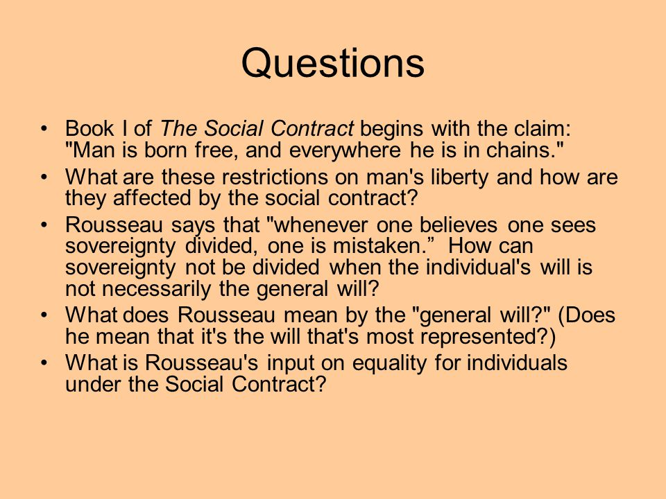 Questions Book I of The Social Contract begins with the claim: Man is born free, and everywhere he is in chains.