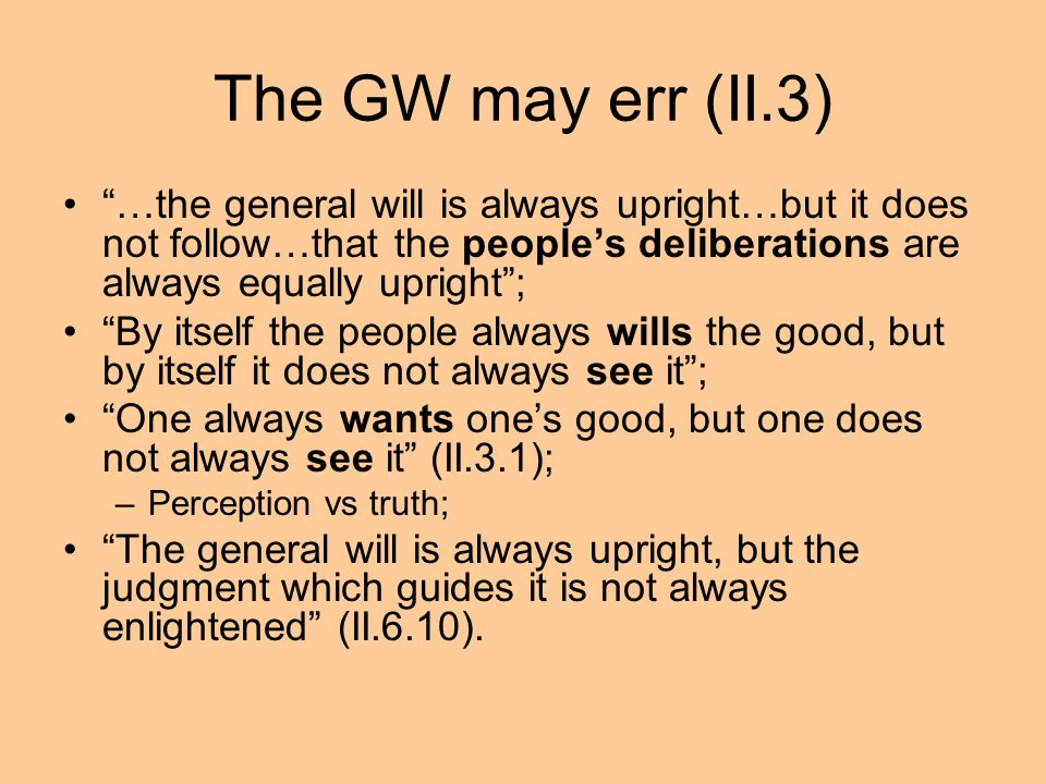 The GW may err (II.3) …the general will is always upright…but it does not follow…that the people's deliberations are always equally upright ;