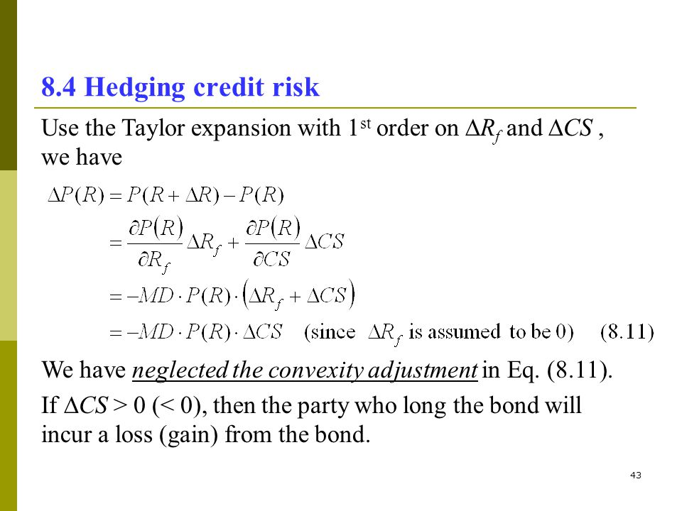 8.4 Hedging credit risk Use the Taylor expansion with 1st order on Rf and CS , we have. We have neglected the convexity adjustment in Eq. (8.11).