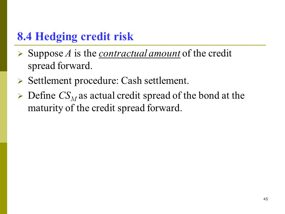 8.4 Hedging credit risk Suppose A is the contractual amount of the credit spread forward. Settlement procedure: Cash settlement.