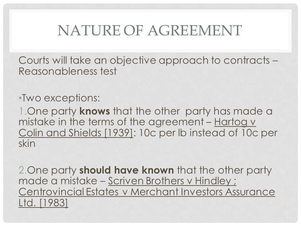Nature of Agreement Courts will take an objective approach to contracts – Reasonableness test. Two exceptions: