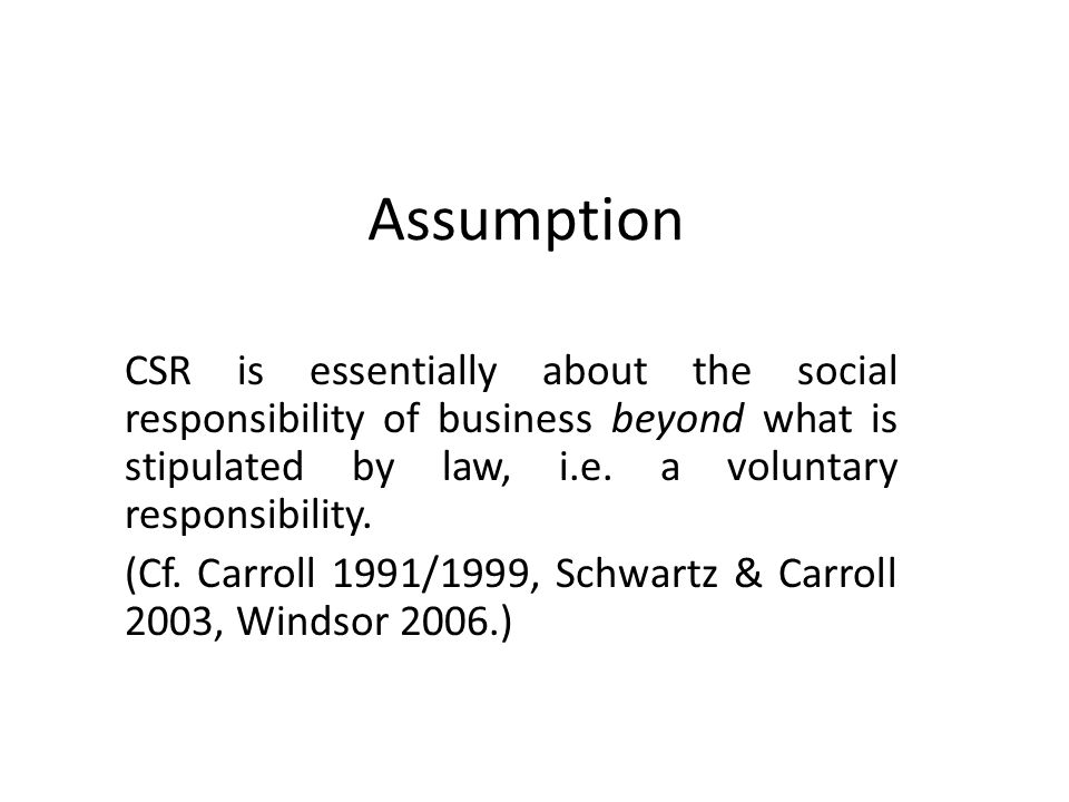 Assumption CSR is essentially about the social responsibility of business beyond what is stipulated by law, i.e. a voluntary responsibility.