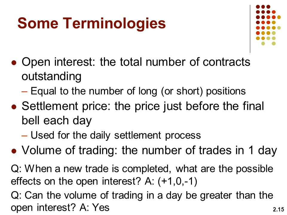 Some Terminologies Open interest: the total number of contracts outstanding. Equal to the number of long (or short) positions.