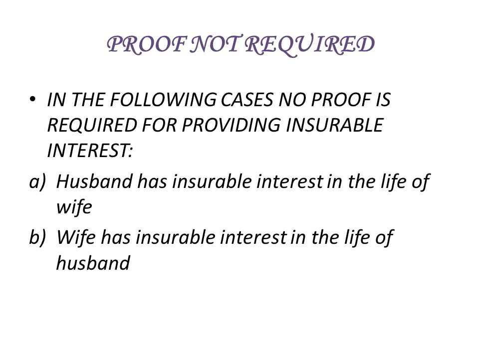 PROOF NOT REQUIRED IN THE FOLLOWING CASES NO PROOF IS REQUIRED FOR PROVIDING INSURABLE INTEREST: Husband has insurable interest in the life of wife.