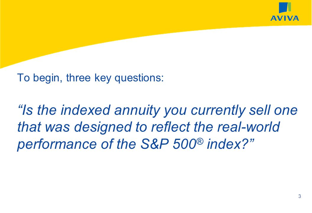 To begin, three key questions: Is the indexed annuity you currently sell one that was designed to reflect the real-world performance of the S&P 500® index