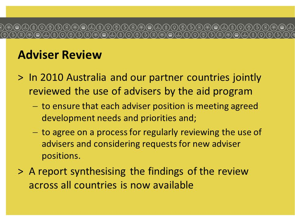Adviser Review In 2010 Australia and our partner countries jointly reviewed the use of advisers by the aid program.