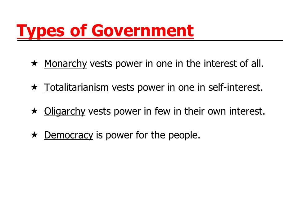 Types of Government Monarchy vests power in one in the interest of all. Totalitarianism vests power in one in self-interest.