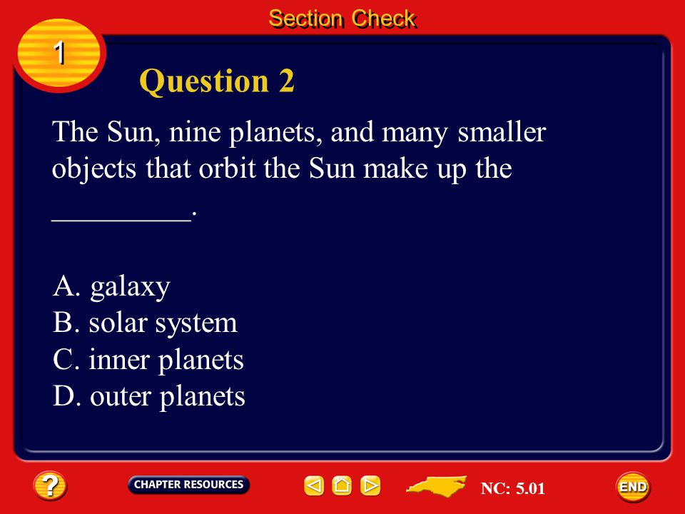 Section Check 1. Question 2. The Sun, nine planets, and many smaller objects that orbit the Sun make up the _________.
