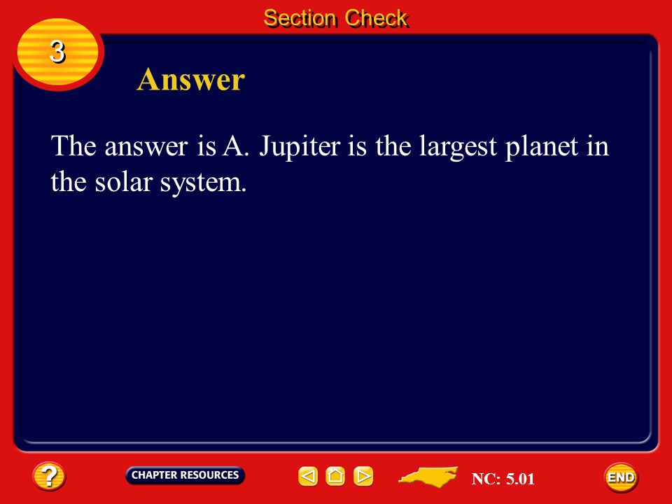 Section Check 3 Answer The answer is A. Jupiter is the largest planet in the solar system. NC: 5.01