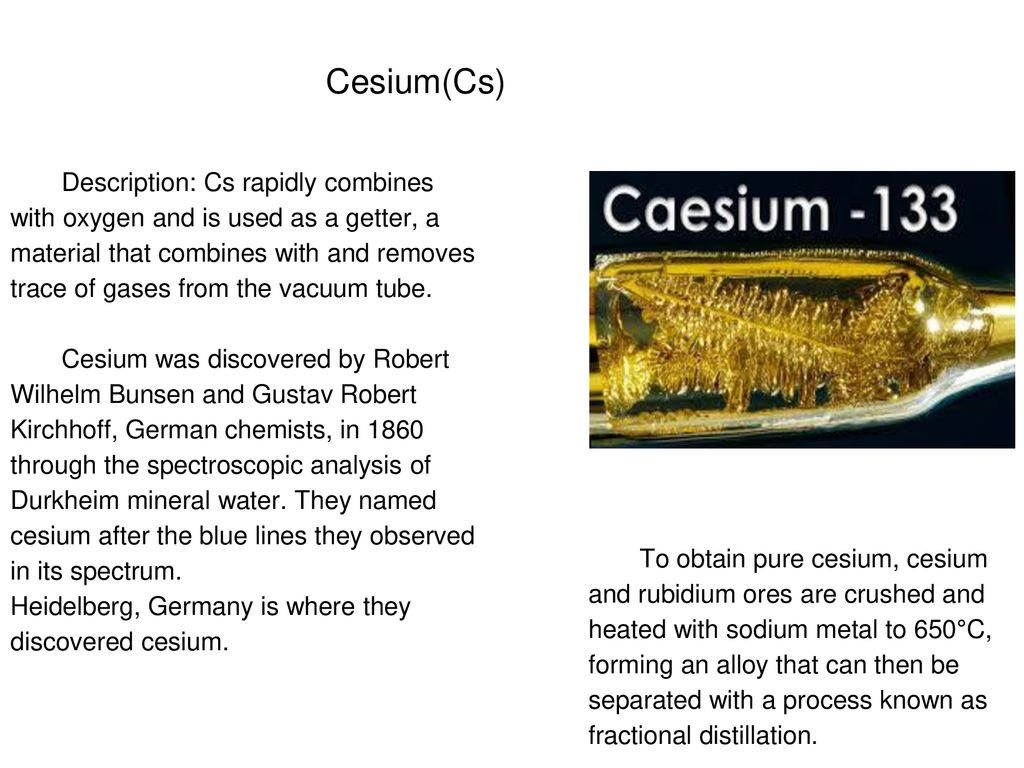 Cesium(Cs) Description: Cs rapidly combines with oxygen and is used