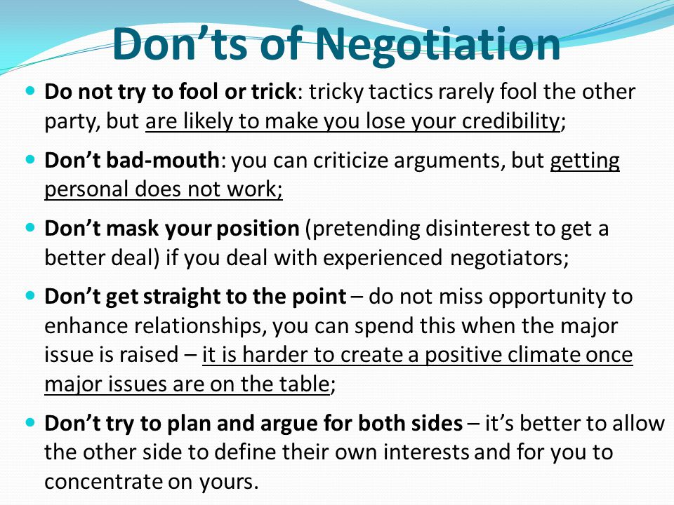 Don'ts of Negotiation Do not try to fool or trick: tricky tactics rarely fool the other party, but are likely to make you lose your credibility;