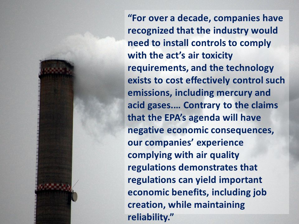 For over a decade, companies have recognized that the industry would need to install controls to comply with the act's air toxicity requirements, and the technology exists to cost effectively control such emissions, including mercury and acid gases.… Contrary to the claims that the EPA's agenda will have negative economic consequences, our companies' experience complying with air quality regulations demonstrates that regulations can yield important economic benefits, including job creation, while maintaining reliability.