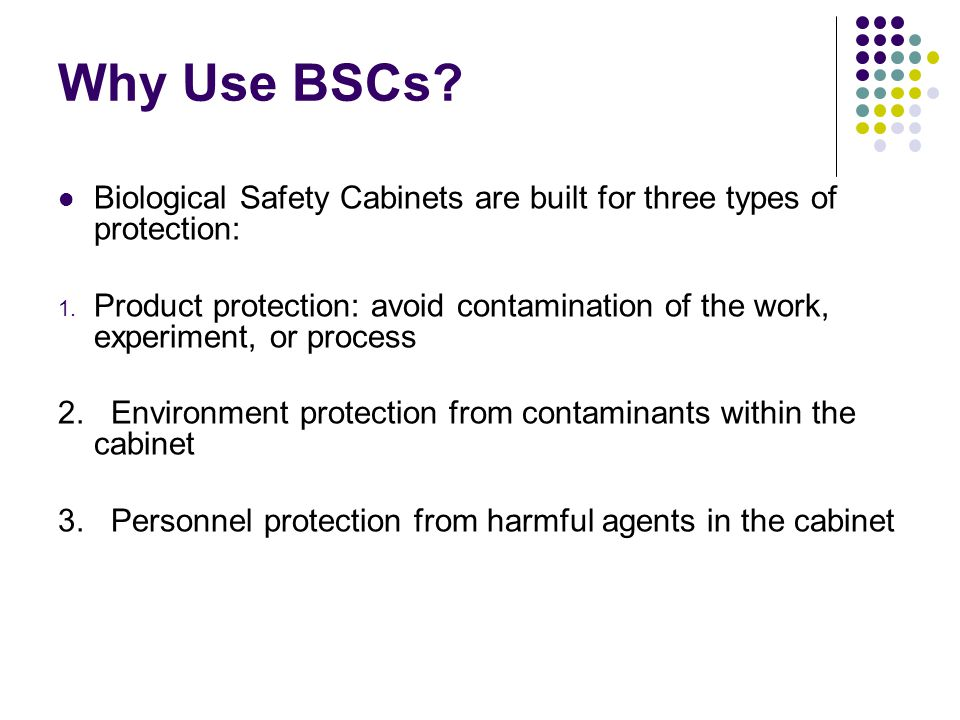 Why Use BSCs Biological Safety Cabinets are built for three types of protection: