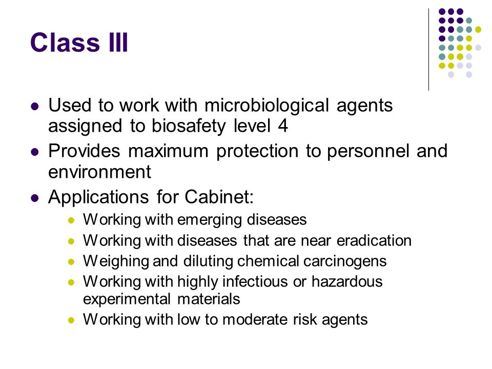 Class III Used to work with microbiological agents assigned to biosafety level 4. Provides maximum protection to personnel and environment.