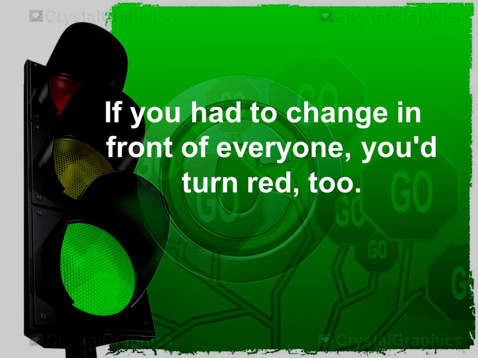 If you had to change in front of everyone, you d turn red, too.