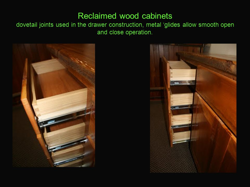 Reclaimed wood cabinets dovetail joints used in the drawer construction, metal 'glides allow smooth open and close operation.