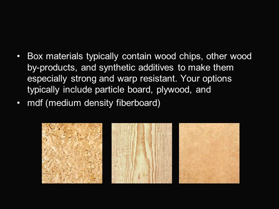 Box materials typically contain wood chips, other wood by-products, and synthetic additives to make them especially strong and warp resistant. Your options typically include particle board, plywood, and