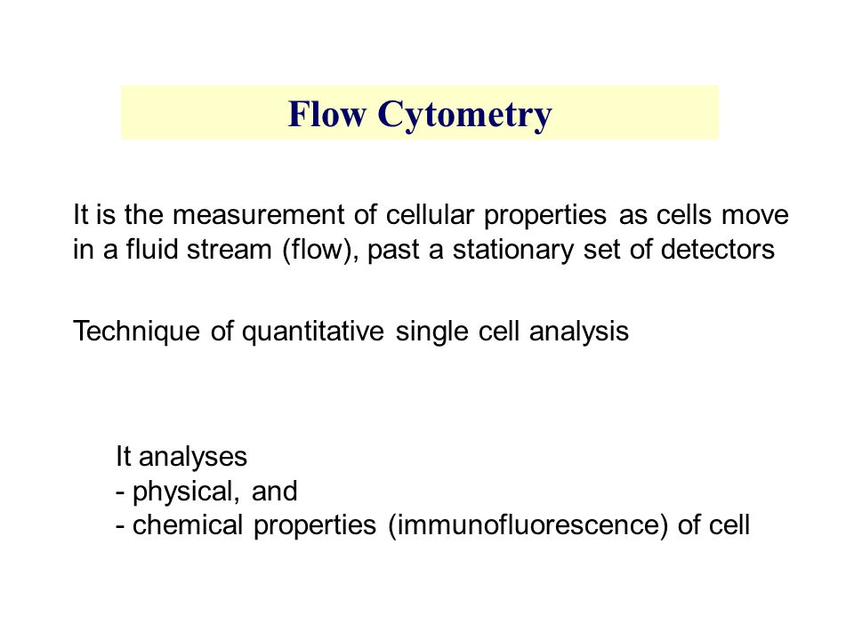 Flow Cytometry It is the measurement of cellular properties as cells move in a fluid stream (flow), past a stationary set of detectors.