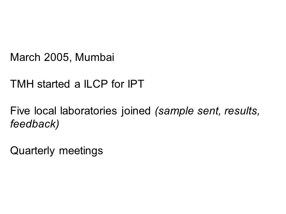 March 2005, Mumbai TMH started a ILCP for IPT Five local laboratories joined (sample sent, results, feedback) Quarterly meetings