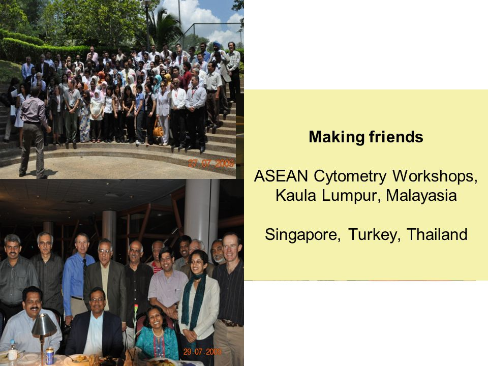 Making friends ASEAN Cytometry Workshops, Kaula Lumpur, Malayasia Singapore, Turkey, Thailand