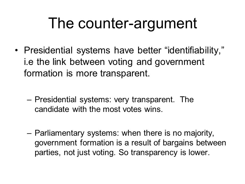 The counter-argument Presidential systems have better identifiability, i.e the link between voting and government formation is more transparent.