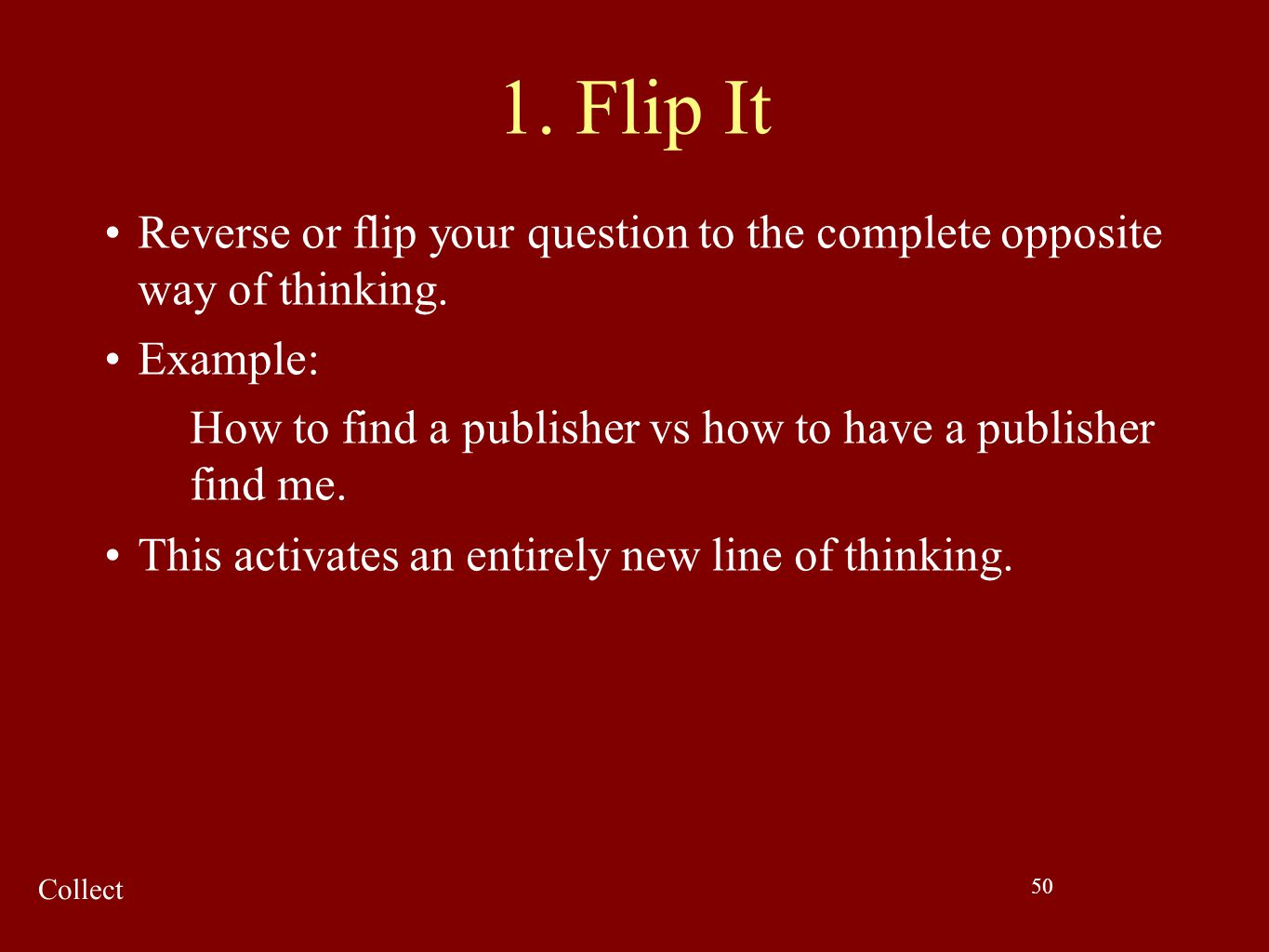 1. Flip It Reverse or flip your question to the complete opposite way of thinking. Example: