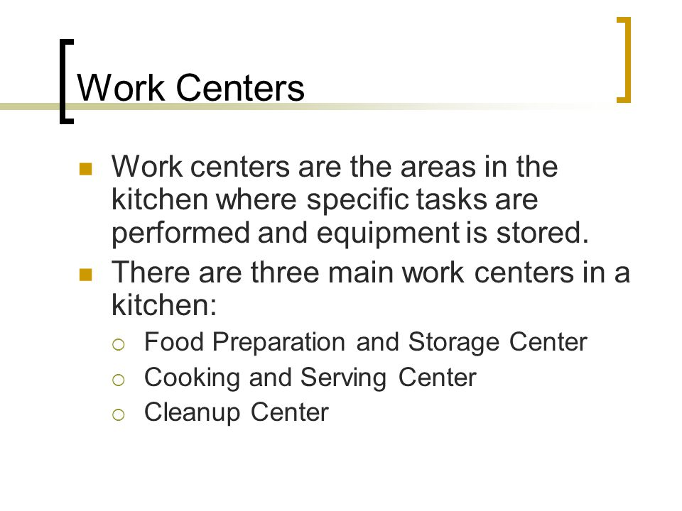 Work Centers Work centers are the areas in the kitchen where specific tasks are performed and equipment is stored.