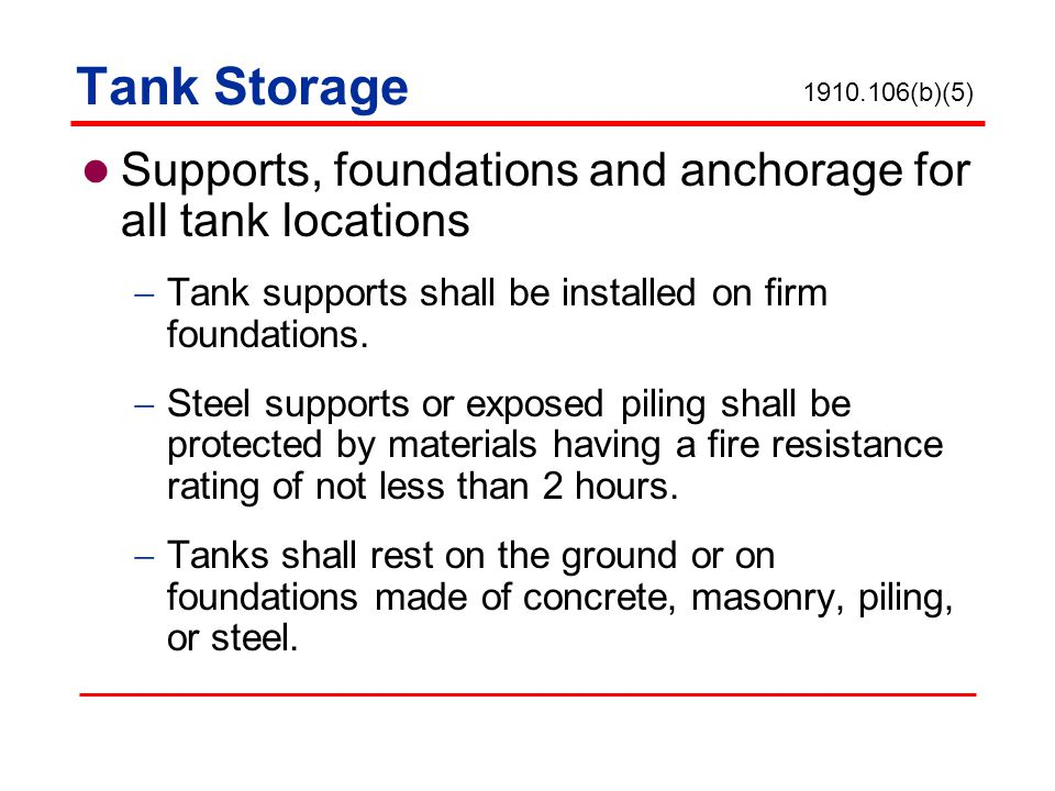 Tank Storage 1910.106(b)(5) Supports, foundations and anchorage for all tank locations. Tank supports shall be installed on firm foundations.