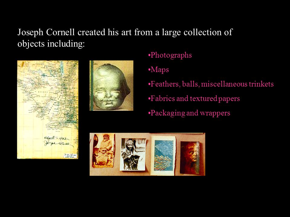 Joseph Cornell created his art from a large collection of objects including: