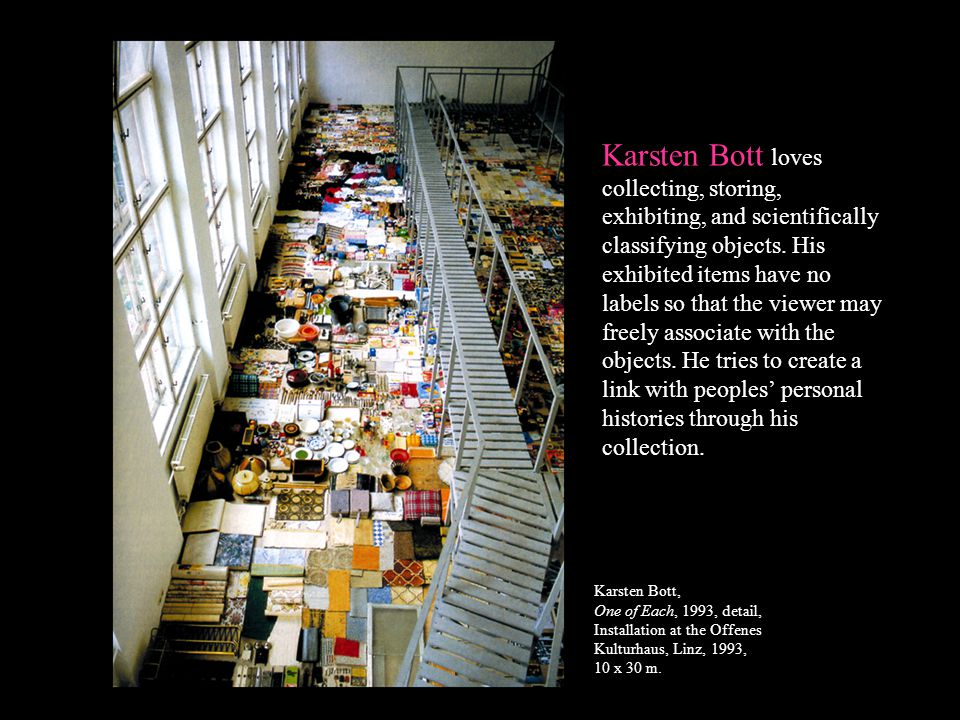 Karsten Bott loves collecting, storing, exhibiting, and scientifically classifying objects. His exhibited items have no labels so that the viewer may freely associate with the objects. He tries to create a link with peoples' personal histories through his collection.