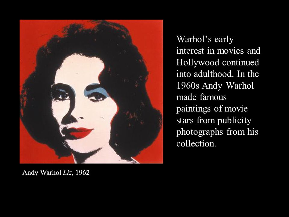 Warhol's early interest in movies and Hollywood continued into adulthood. In the 1960s Andy Warhol made famous paintings of movie stars from publicity photographs from his collection.