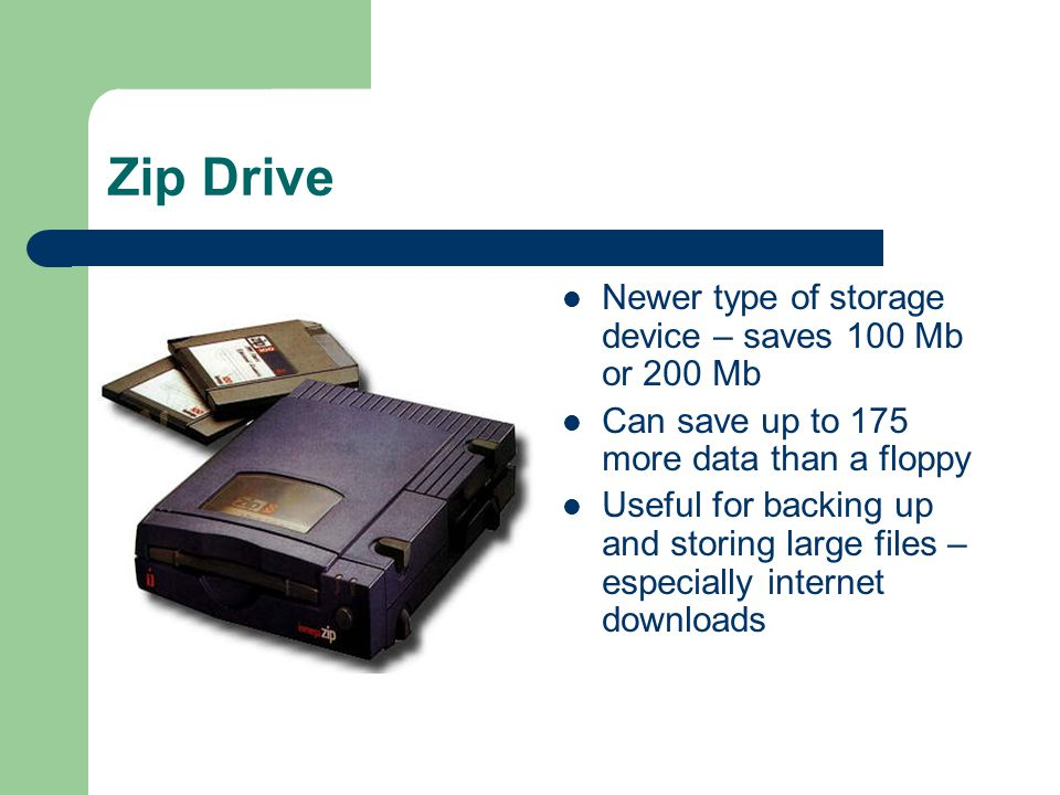Zip Drive Newer type of storage device – saves 100 Mb or 200 Mb