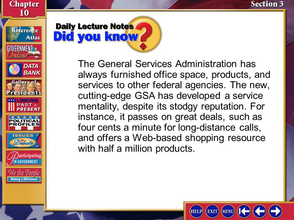 The General Services Administration has always furnished office space, products, and services to other federal agencies. The new, cutting-edge GSA has developed a service mentality, despite its stodgy reputation. For instance, it passes on great deals, such as four cents a minute for long-distance calls, and offers a Web-based shopping resource with half a million products.