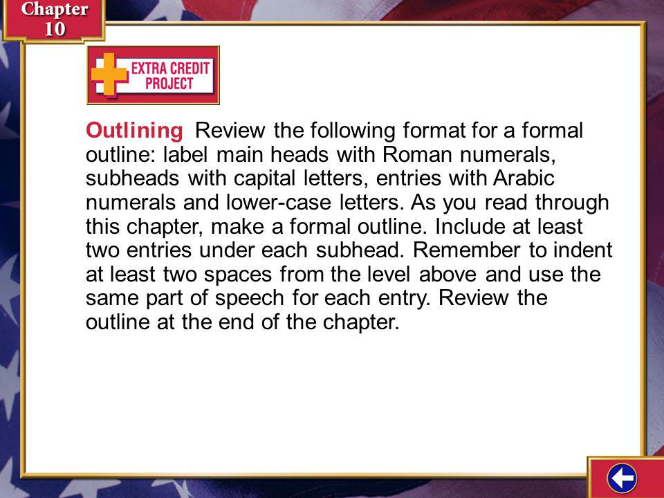 Outlining Review the following format for a formal outline: label main heads with Roman numerals, subheads with capital letters, entries with Arabic numerals and lower-case letters. As you read through this chapter, make a formal outline. Include at least two entries under each subhead. Remember to indent at least two spaces from the level above and use the same part of speech for each entry. Review the outline at the end of the chapter.