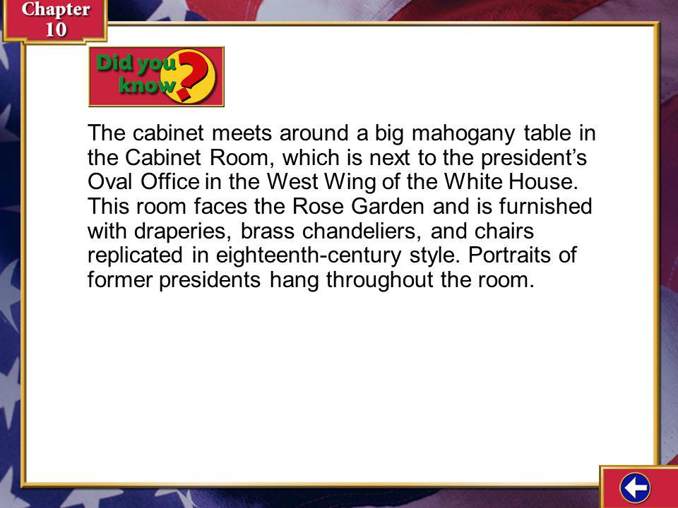 The cabinet meets around a big mahogany table in the Cabinet Room, which is next to the president's Oval Office in the West Wing of the White House. This room faces the Rose Garden and is furnished with draperies, brass chandeliers, and chairs replicated in eighteenth-century style. Portraits of former presidents hang throughout the room.