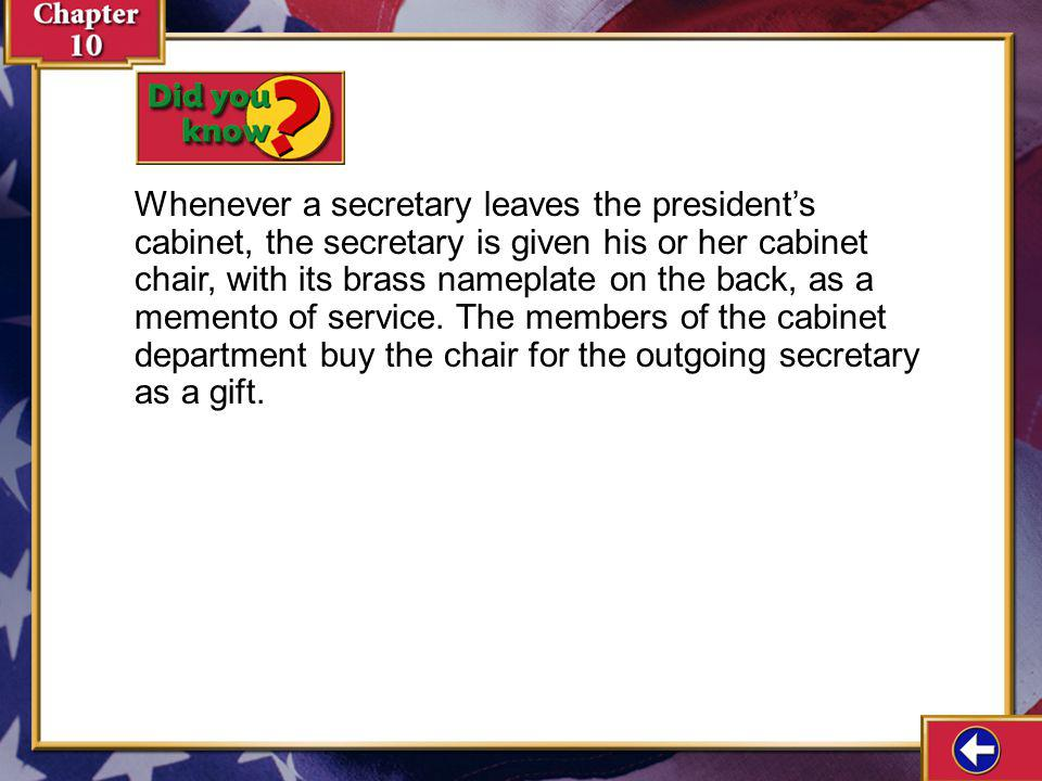 Whenever a secretary leaves the president's cabinet, the secretary is given his or her cabinet chair, with its brass nameplate on the back, as a memento of service. The members of the cabinet department buy the chair for the outgoing secretary as a gift.