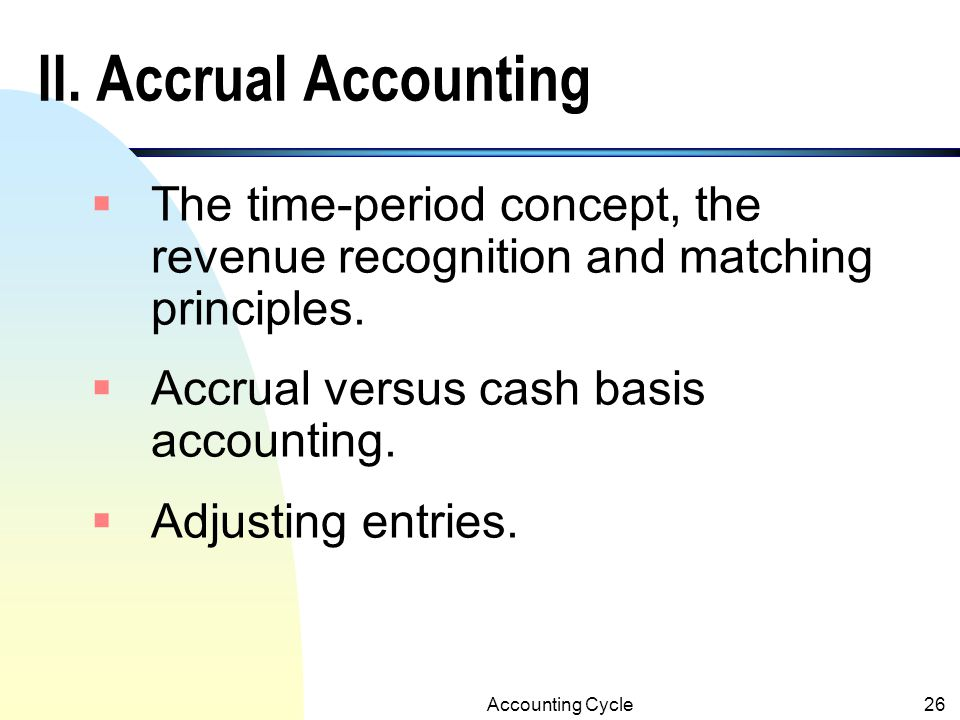 II. Accrual Accounting The time-period concept, the revenue recognition and matching principles. Accrual versus cash basis accounting.
