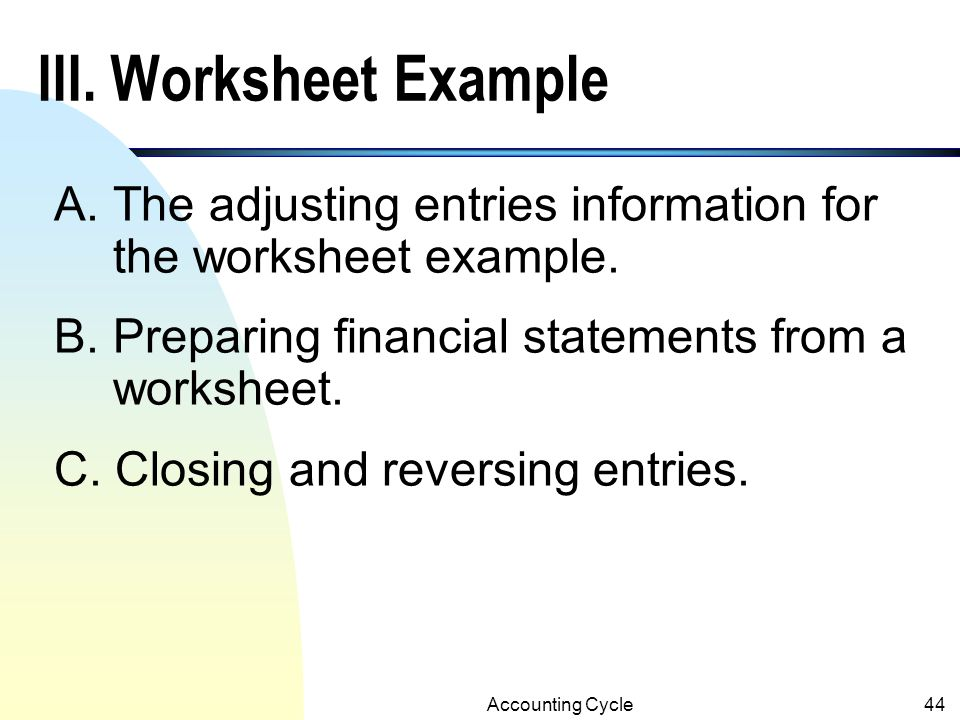 III. Worksheet Example A. The adjusting entries information for the worksheet example. B. Preparing financial statements from a worksheet.
