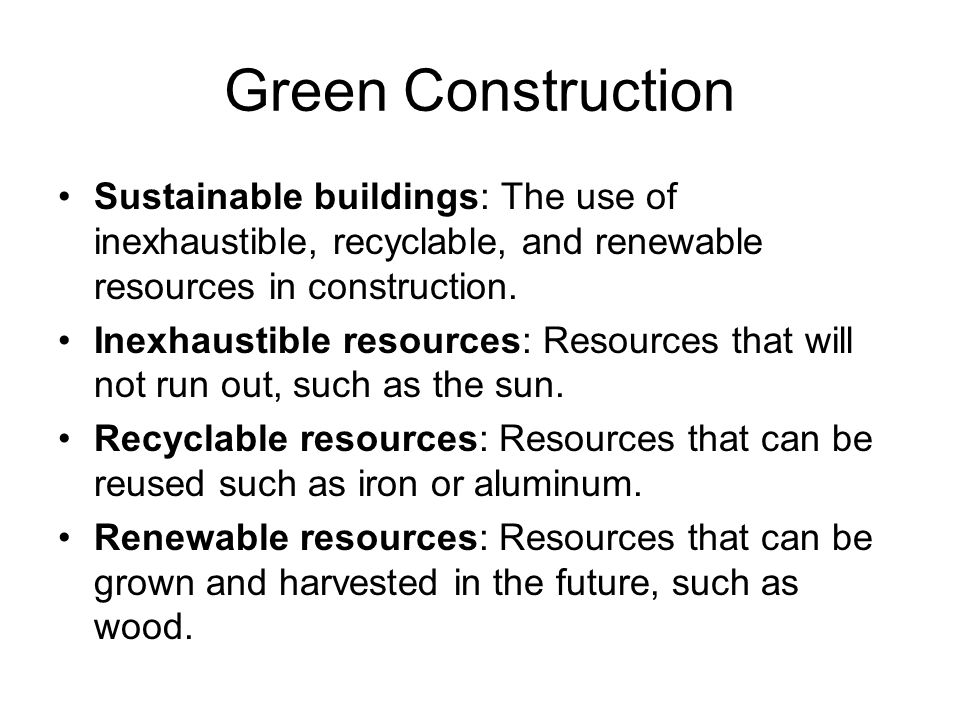 Green Construction Sustainable buildings: The use of inexhaustible, recyclable, and renewable resources in construction.