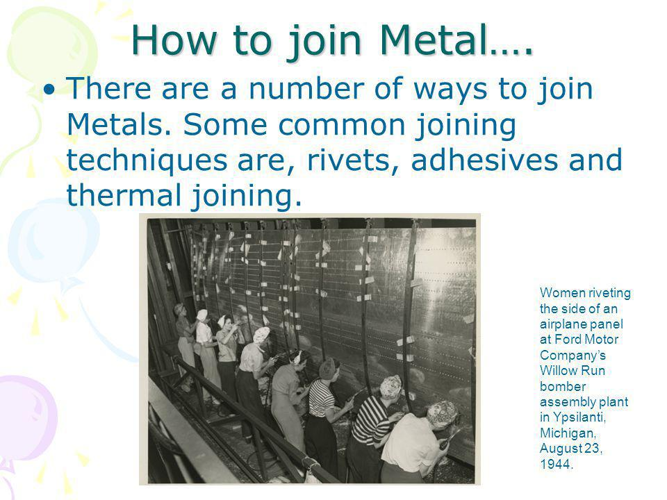 How to join Metal…. There are a number of ways to join Metals. Some common joining techniques are, rivets, adhesives and thermal joining.